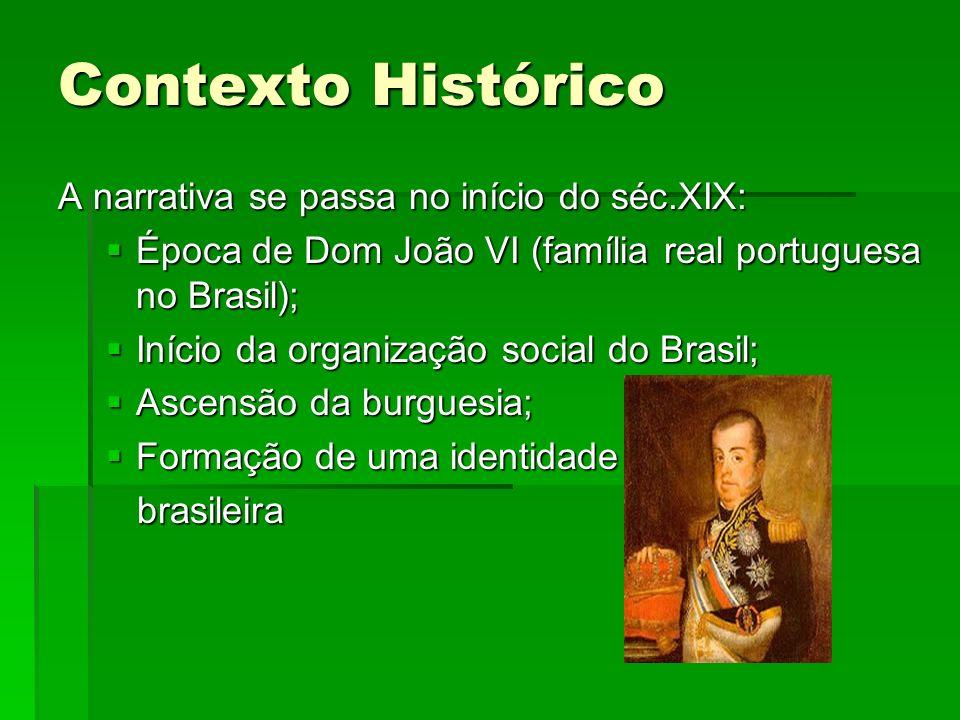 Contexto Histórico A narrativa se passa no início do séc.XIX: Época de Dom João VI (família real portuguesa no Brasil); Época de Dom João VI (família