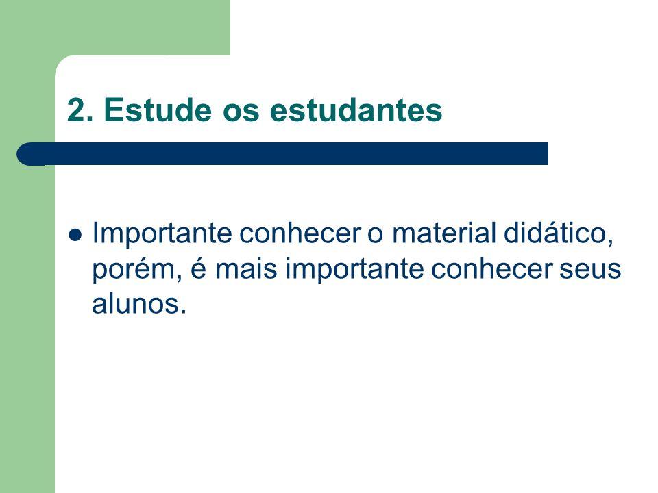 2. Estude os estudantes Importante conhecer o material didático, porém, é mais importante conhecer seus alunos.