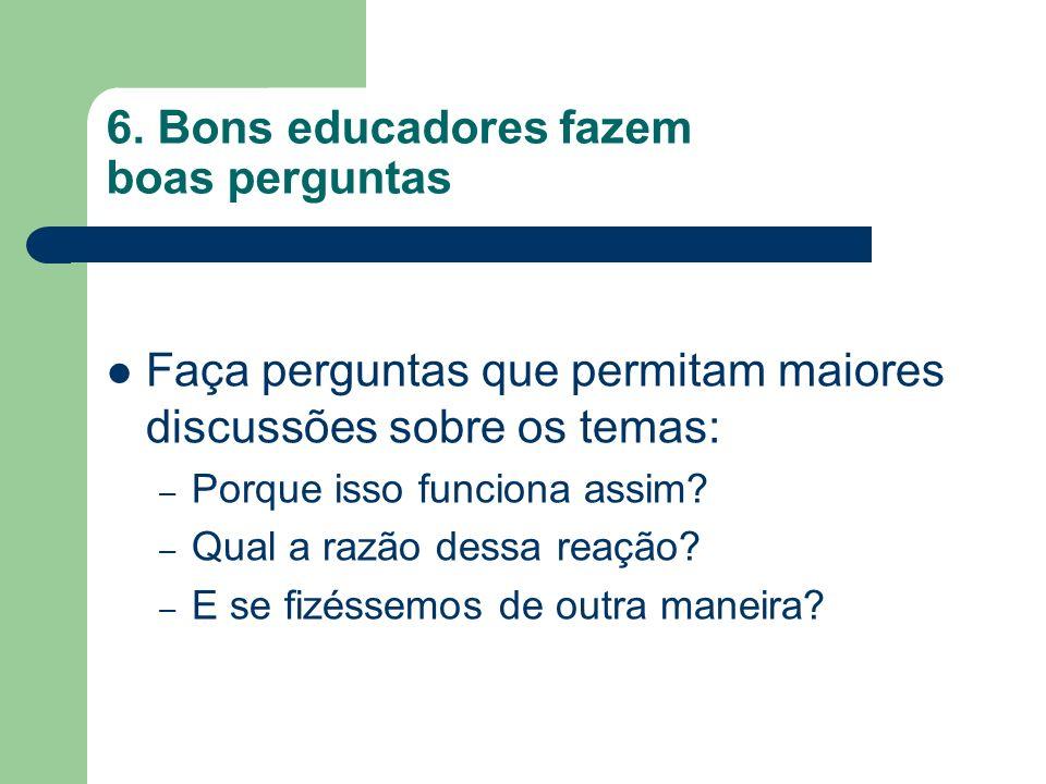 6. Bons educadores fazem boas perguntas Faça perguntas que permitam maiores discussões sobre os temas: – Porque isso funciona assim? – Qual a razão de