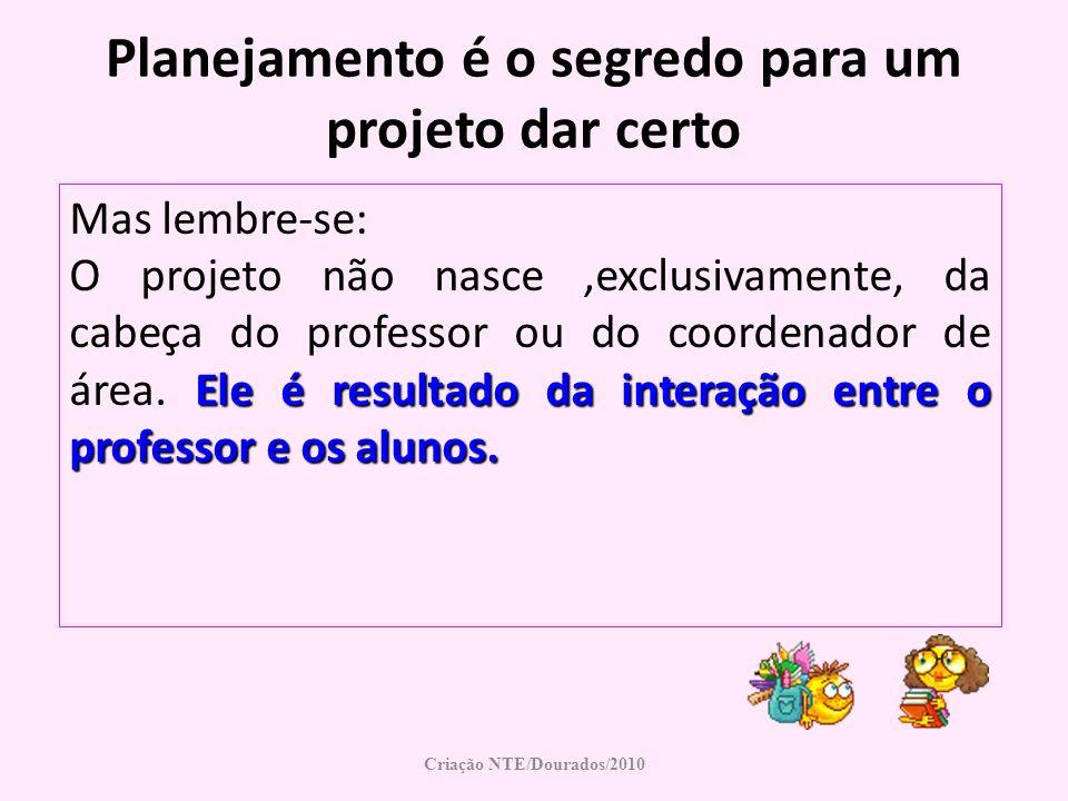 Planejamento é o segredo para um projeto dar certo Mas lembre-se: Ele é resultado da interação entre o professor e os alunos. O projeto não nasce,excl