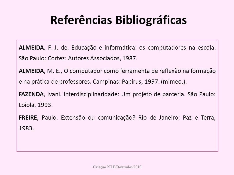 Referências Bibliográficas ALMEIDA, F. J. de. Educação e informática: os computadores na escola. São Paulo: Cortez: Autores Associados, 1987. ALMEIDA,