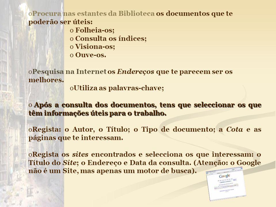 oProcura nas estantes da Biblioteca os documentos que te poderão ser úteis: o Folheia-os; o Consulta os índices; o Visiona-os; o Ouve-os. oPesquisa na