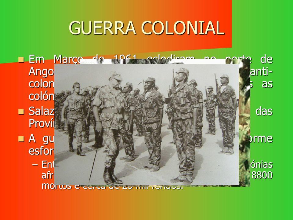 GUERRA COLONIAL Em Março de 1961 eclodiram no norte de Angola, os primeiros movimentos anti- colonialistas. Isto vai-se alargar a todas as colónias po