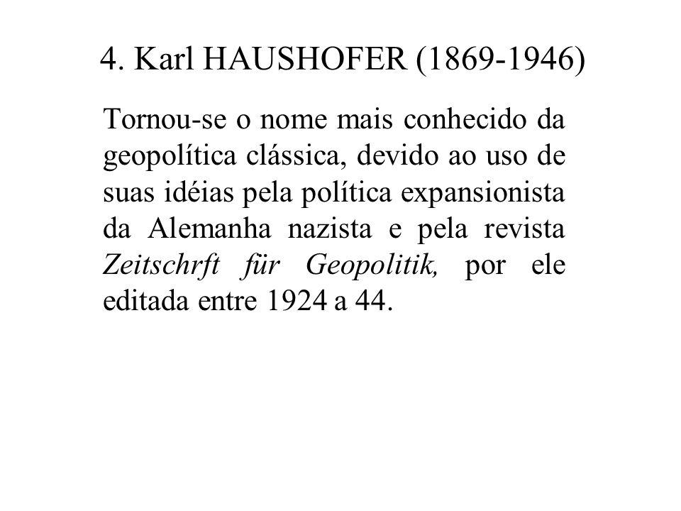 4. Karl HAUSHOFER (1869-1946) Tornou-se o nome mais conhecido da geopolítica clássica, devido ao uso de suas idéias pela política expansionista da Ale