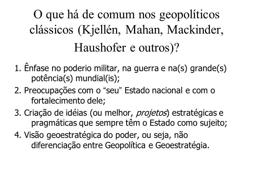 O que há de comum nos geopolíticos clássicos (Kjellén, Mahan, Mackinder, Haushofer e outros)? 1. Ênfase no poderio militar, na guerra e na(s) grande(s