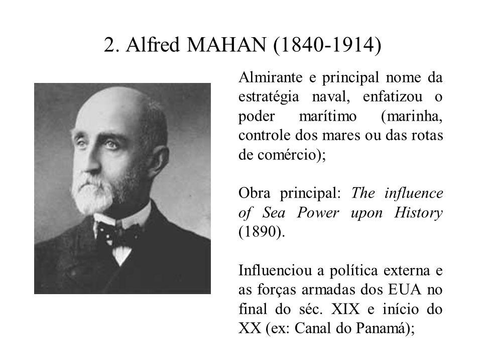 2. Alfred MAHAN (1840-1914) Almirante e principal nome da estratégia naval, enfatizou o poder marítimo (marinha, controle dos mares ou das rotas de co