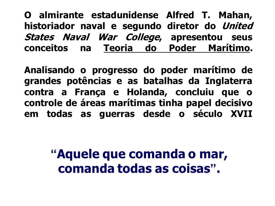 O almirante estadunidense Alfred T. Mahan, historiador naval e segundo diretor do United States Naval War College, apresentou seus conceitos na Teoria