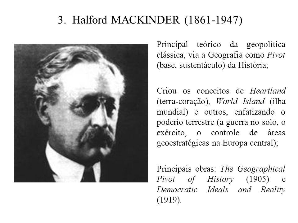 3. Halford MACKINDER (1861-1947) Principal teórico da geopolítica clássica, via a Geografia como Pivot (base, sustentáculo) da História; Criou os conc
