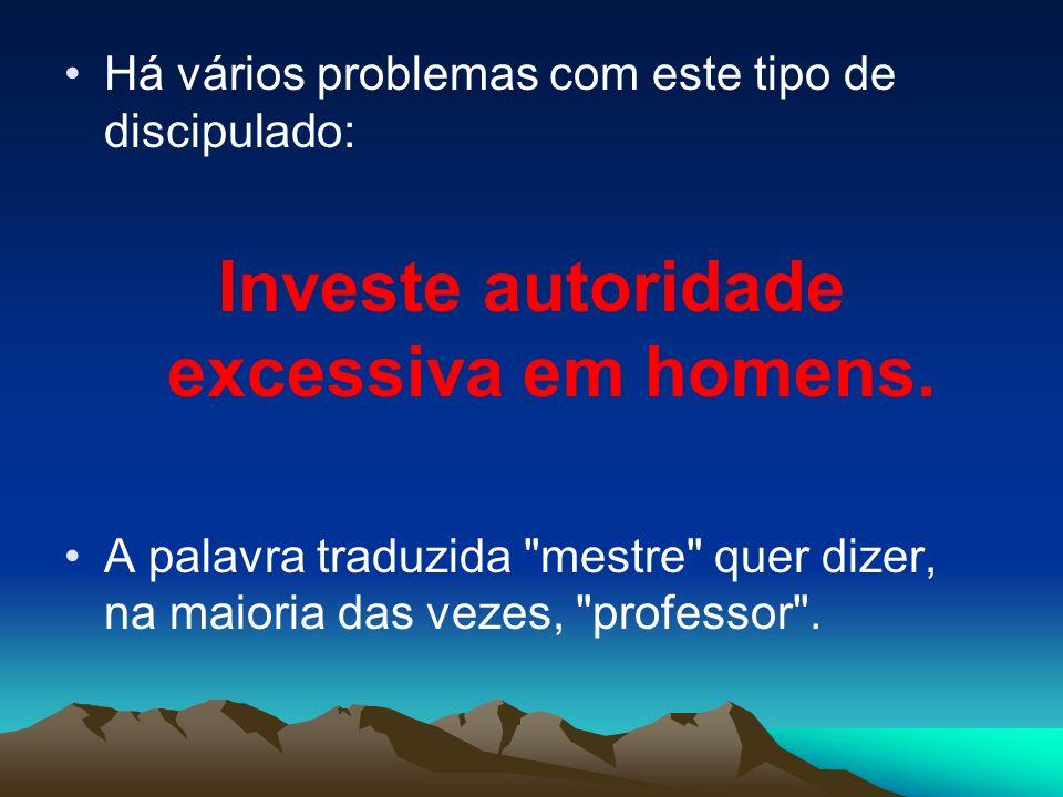 Há vários problemas com este tipo de discipulado: Investe autoridade excessiva em homens. A palavra traduzida