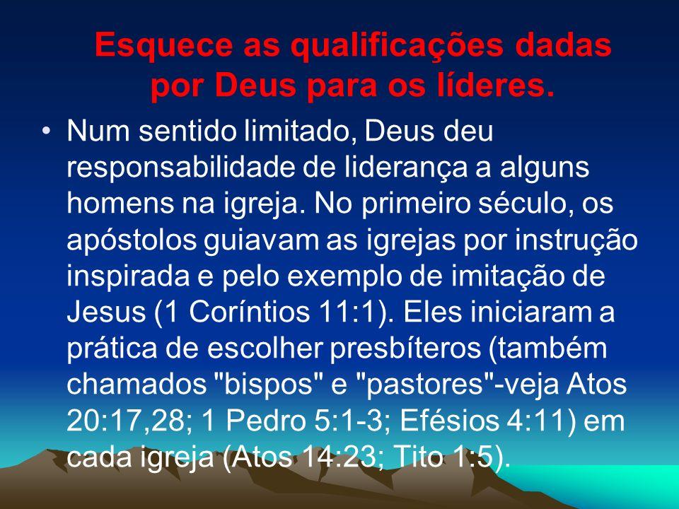 Esquece as qualificações dadas por Deus para os líderes. Num sentido limitado, Deus deu responsabilidade de liderança a alguns homens na igreja. No pr