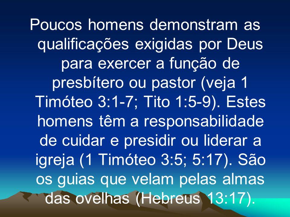 Poucos homens demonstram as qualificações exigidas por Deus para exercer a função de presbítero ou pastor (veja 1 Timóteo 3:1-7; Tito 1:5-9). Estes ho