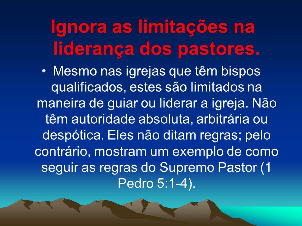 Ignora as limitações na liderança dos pastores. Mesmo nas igrejas que têm bispos qualificados, estes são limitados na maneira de guiar ou liderar a ig