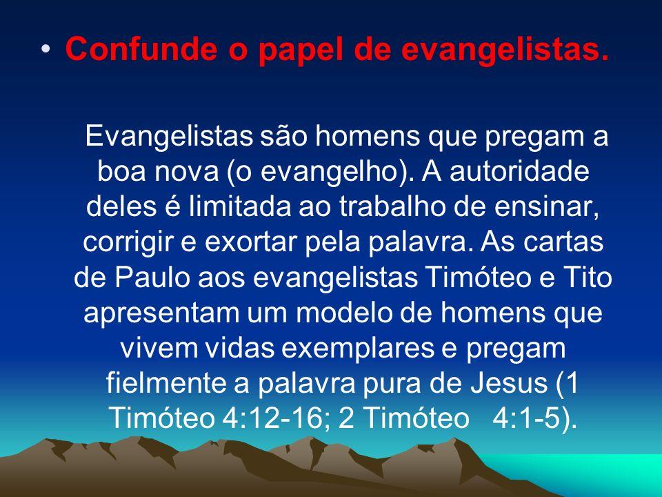 Confunde o papel de evangelistas. Evangelistas são homens que pregam a boa nova (o evangelho). A autoridade deles é limitada ao trabalho de ensinar, c