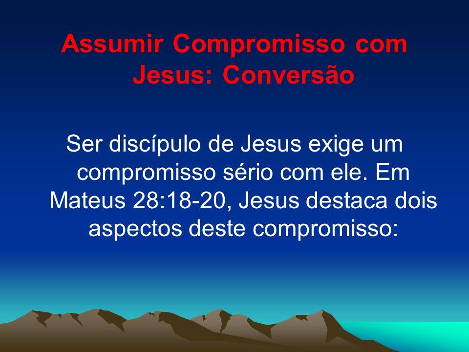 Assumir Compromisso com Jesus: Conversão Ser discípulo de Jesus exige um compromisso sério com ele. Em Mateus 28:18-20, Jesus destaca dois aspectos de