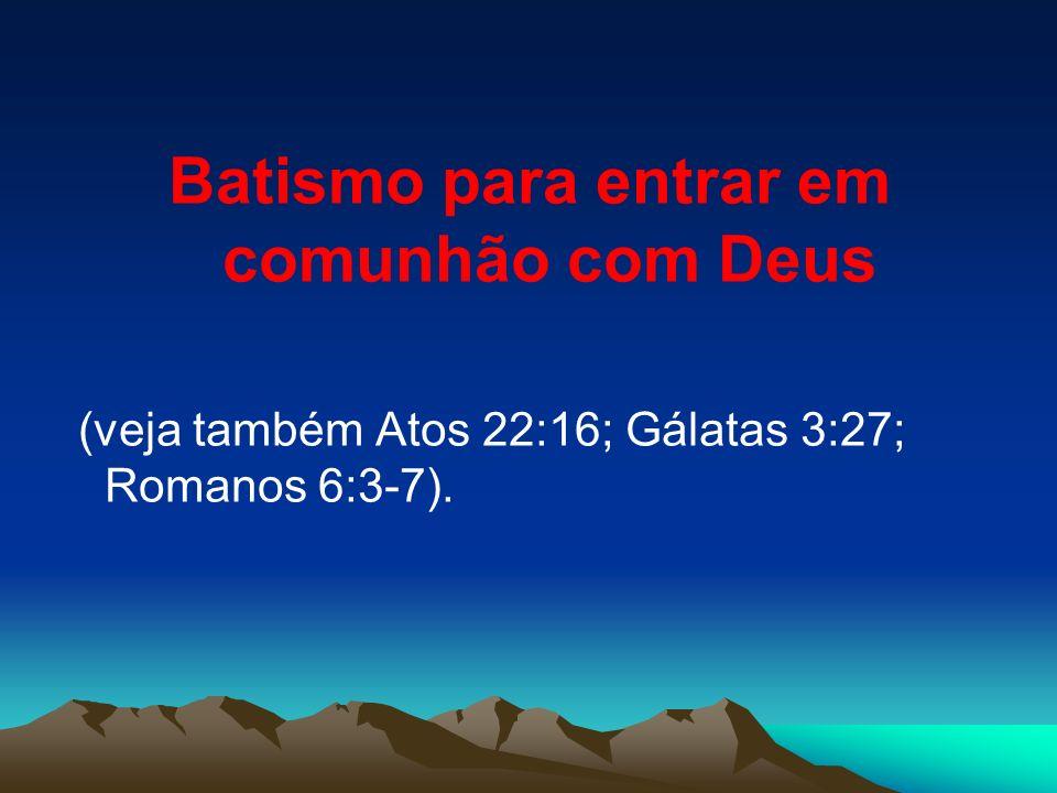 Batismo para entrar em comunhão com Deus (veja também Atos 22:16; Gálatas 3:27; Romanos 6:3-7).
