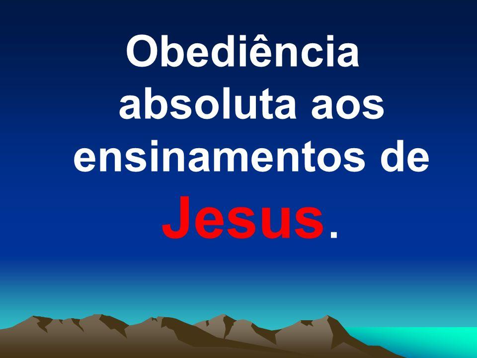 Obediência absoluta aos ensinamentos de Jesus.