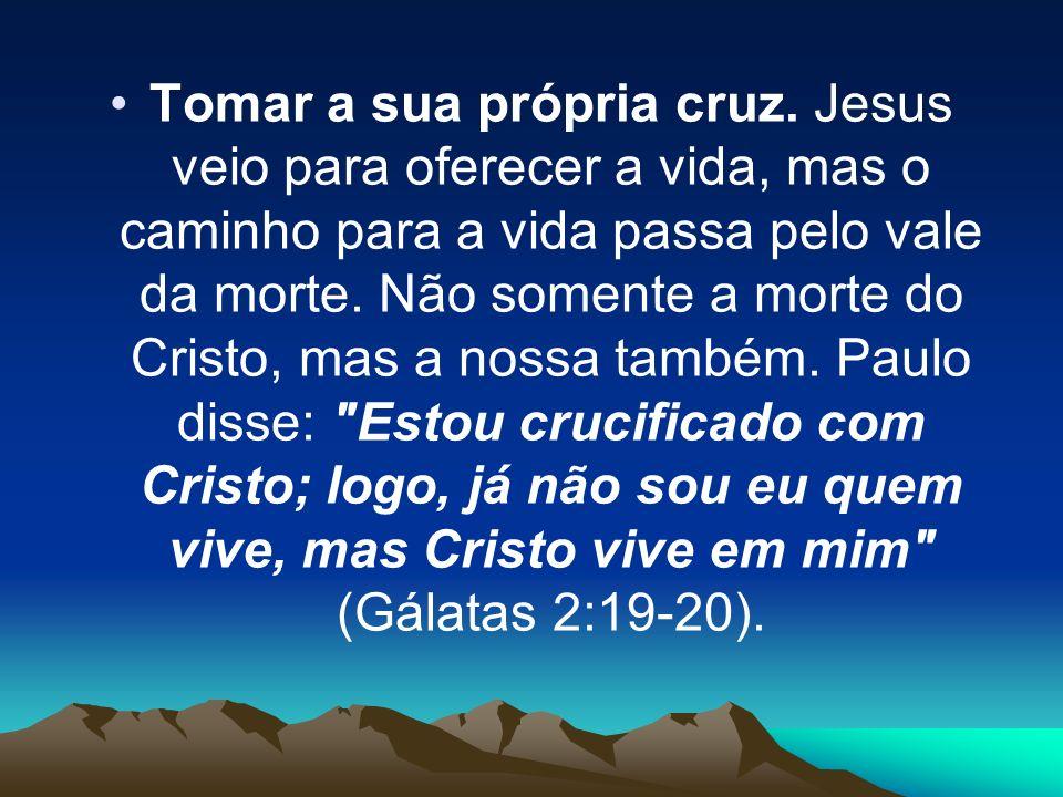 Tomar a sua própria cruz. Jesus veio para oferecer a vida, mas o caminho para a vida passa pelo vale da morte. Não somente a morte do Cristo, mas a no