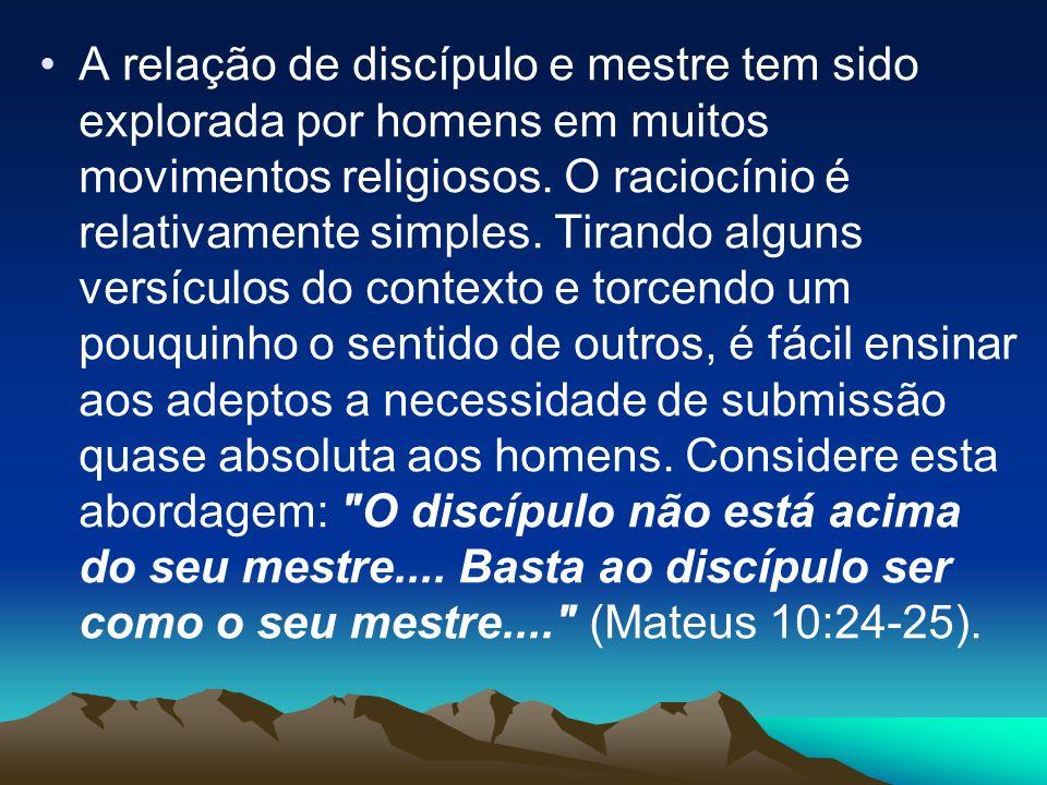 A relação de discípulo e mestre tem sido explorada por homens em muitos movimentos religiosos. O raciocínio é relativamente simples. Tirando alguns ve