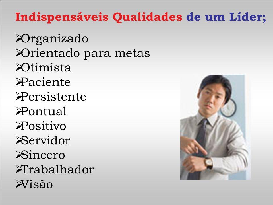 Organizado Orientado para metas Otimista Paciente Persistente Pontual Positivo Servidor Sincero Trabalhador Visão Indispensáveis Qualidades de um Líde