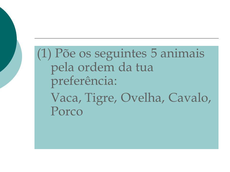 (1) Põe os seguintes 5 animais pela ordem da tua preferência: Vaca, Tigre, Ovelha, Cavalo, Porco