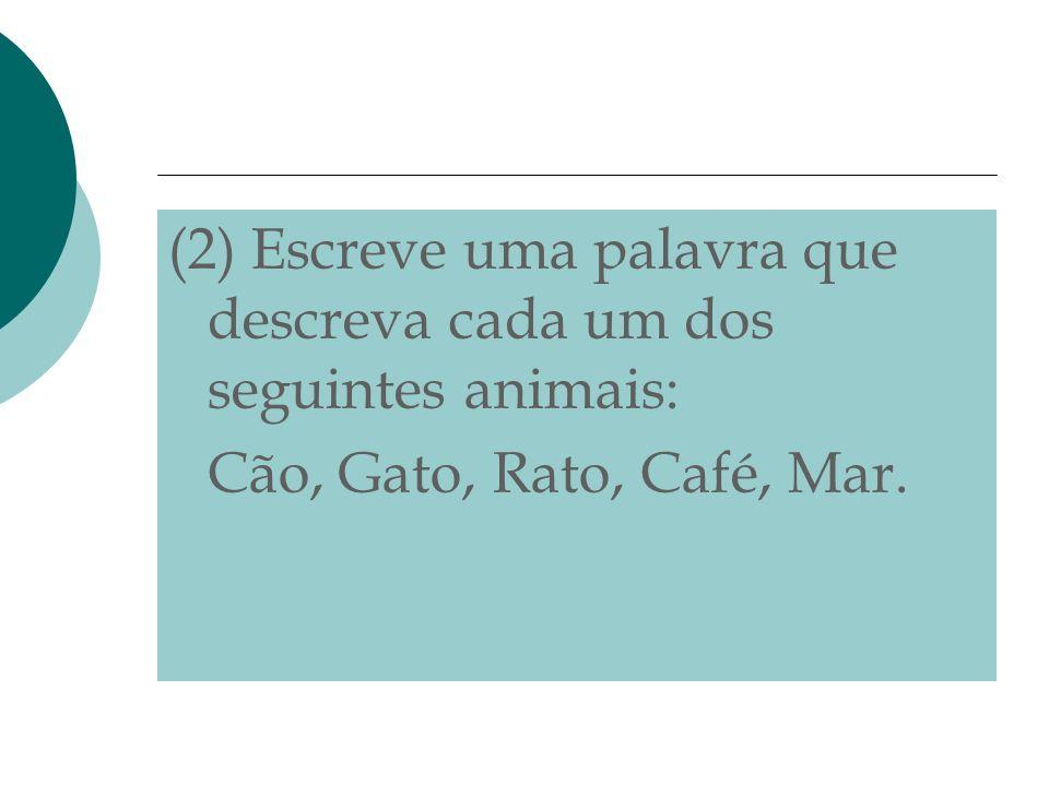 (2) Escreve uma palavra que descreva cada um dos seguintes animais: Cão, Gato, Rato, Café, Mar.