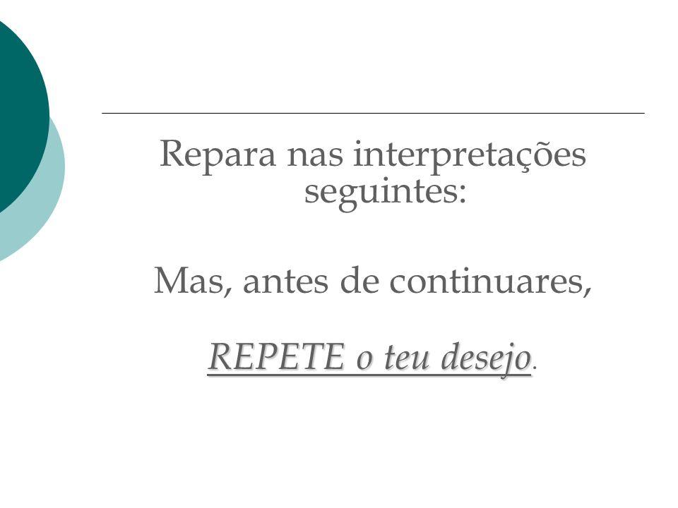 Repara nas interpretações seguintes: Mas, antes de continuares, REPETE o teu desejo REPETE o teu desejo.