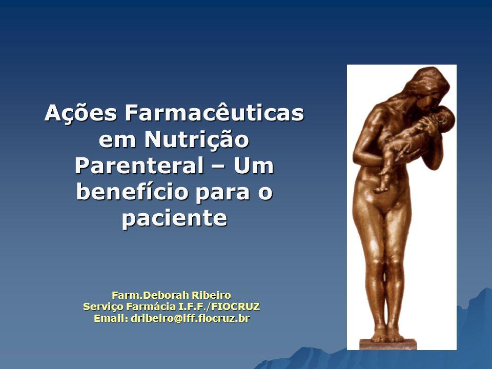 Ações Farmacêuticas em Nutrição Parenteral – Um benefício para o paciente Farm.Deborah Ribeiro Serviço Farmácia I.F.F./FIOCRUZ Email: dribeiro@iff.fio