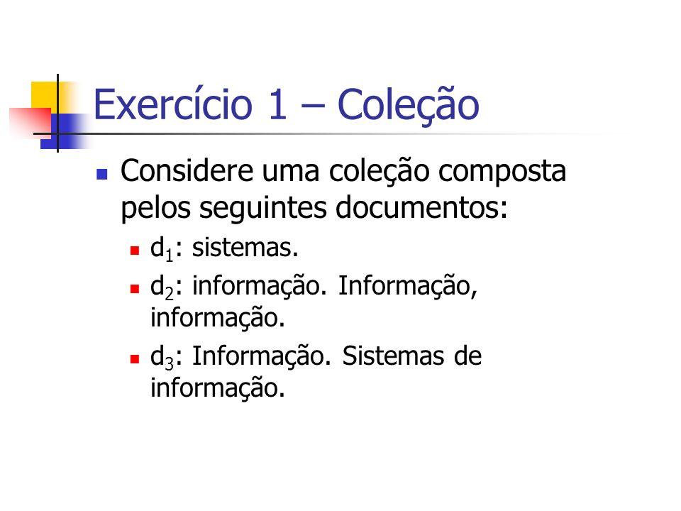 Exercício 1 – Coleção Considere uma coleção composta pelos seguintes documentos: d 1 : sistemas. d 2 : informação. Informação, informação. d 3 : Infor