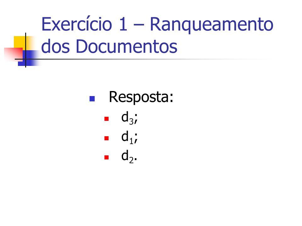Exercício 1 – Ranqueamento dos Documentos Resposta: d 3 ; d 1 ; d 2.