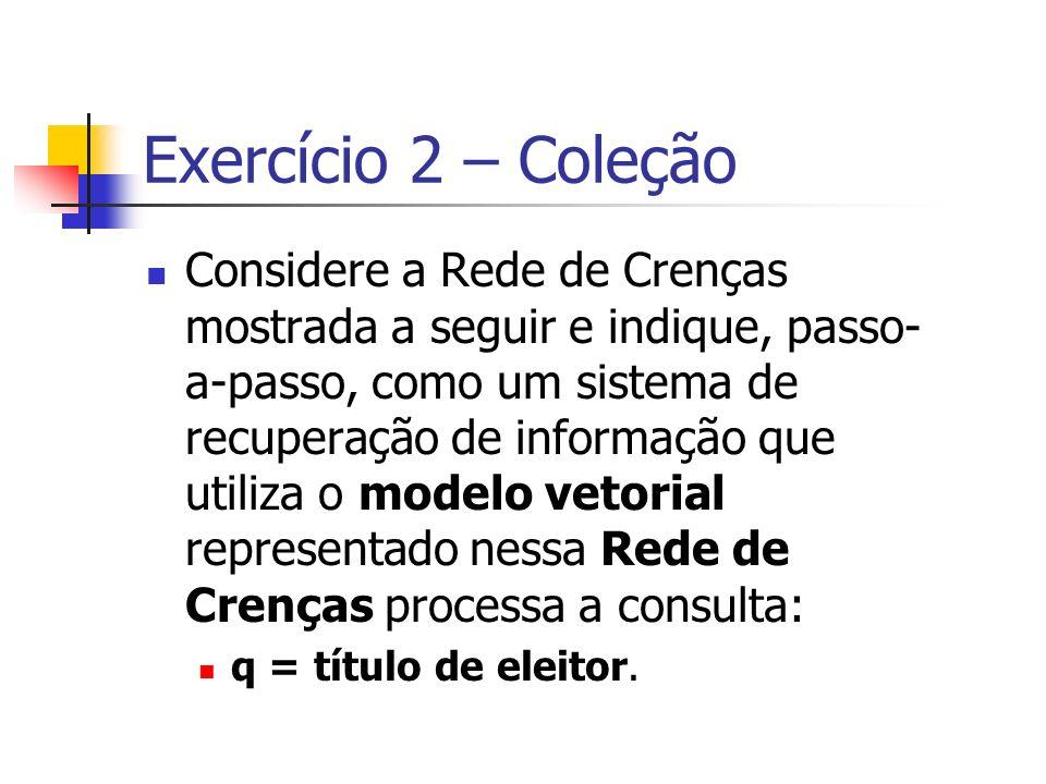 Exercício 2 – Coleção Considere a Rede de Crenças mostrada a seguir e indique, passo- a-passo, como um sistema de recuperação de informação que utiliz