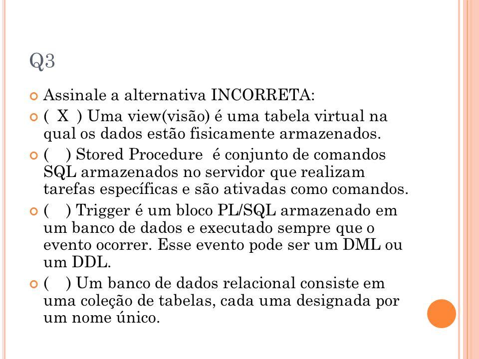Q3 Assinale a alternativa INCORRETA: ( X ) Uma view(visão) é uma tabela virtual na qual os dados estão fisicamente armazenados. ( ) Stored Procedure é