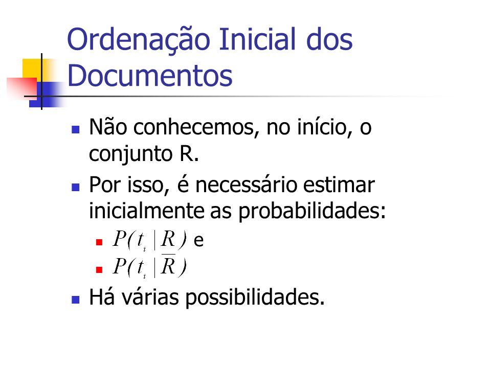 Ordenação Inicial dos Documentos Não conhecemos, no início, o conjunto R. Por isso, é necessário estimar inicialmente as probabilidades: e Há várias p