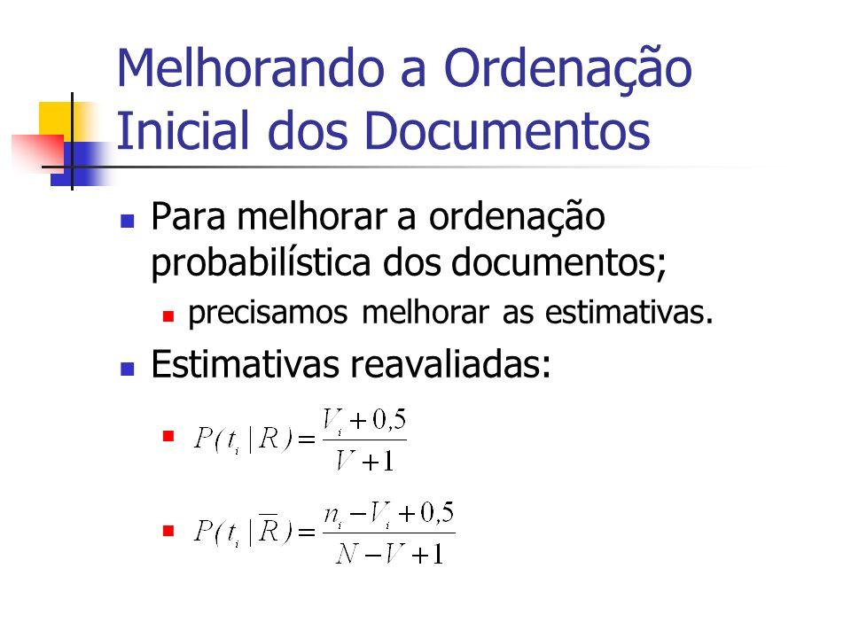 Melhorando a Ordenação Inicial dos Documentos Para melhorar a ordenação probabilística dos documentos; precisamos melhorar as estimativas. Estimativas