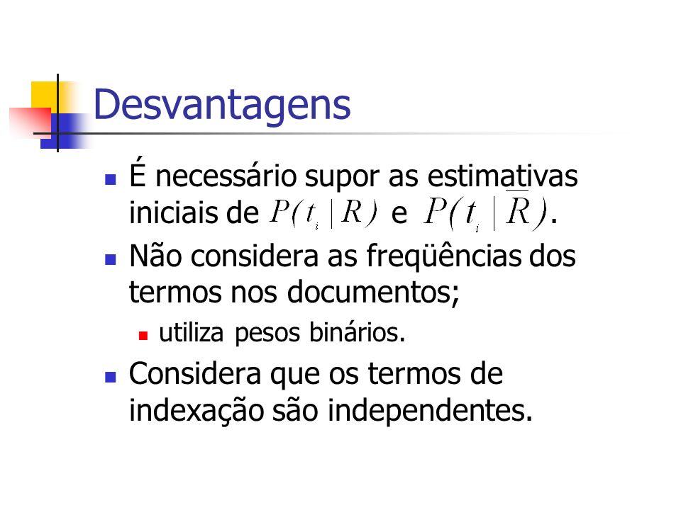 Desvantagens É necessário supor as estimativas iniciais de e. Não considera as freqüências dos termos nos documentos; utiliza pesos binários. Consider