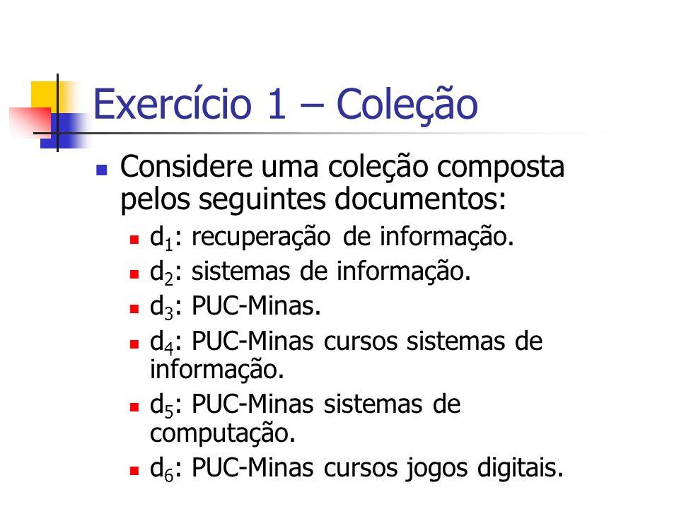 Exercício 1 – Coleção Considere uma coleção composta pelos seguintes documentos: d 1 : recuperação de informação. d 2 : sistemas de informação. d 3 :