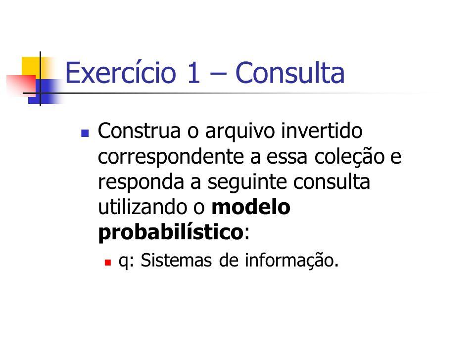 Exercício 1 – Consulta Construa o arquivo invertido correspondente a essa coleção e responda a seguinte consulta utilizando o modelo probabilístico: q