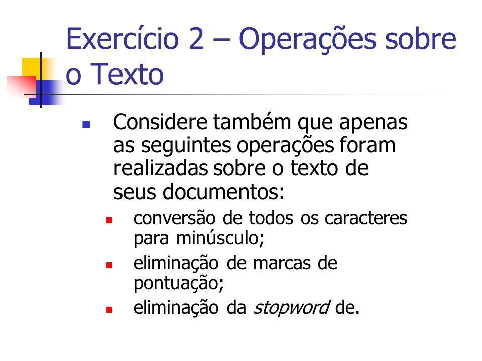 Exercício 2 – Operações sobre o Texto Considere também que apenas as seguintes operações foram realizadas sobre o texto de seus documentos: conversão