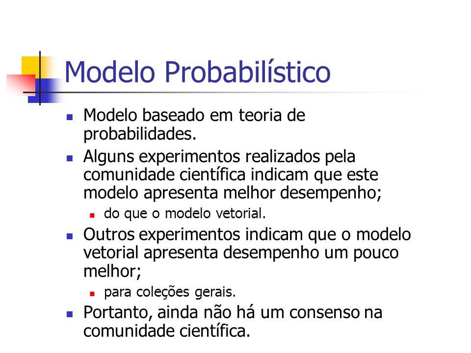Modelo Probabilístico Modelo baseado em teoria de probabilidades. Alguns experimentos realizados pela comunidade científica indicam que este modelo ap