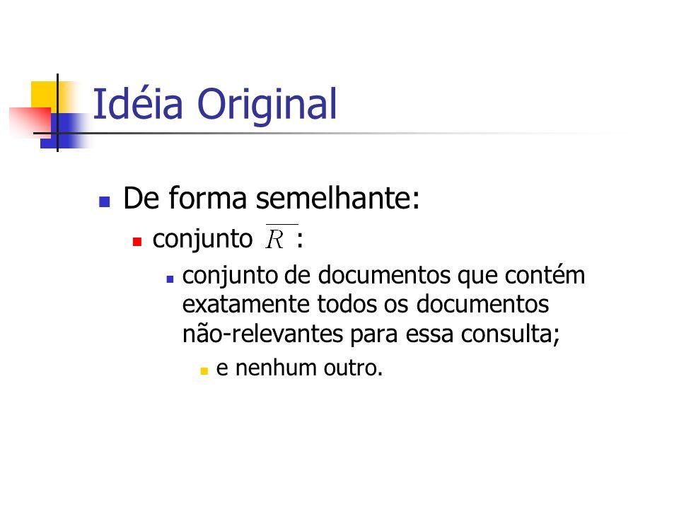 Idéia Original De forma semelhante: conjunto : conjunto de documentos que contém exatamente todos os documentos não-relevantes para essa consulta; e n