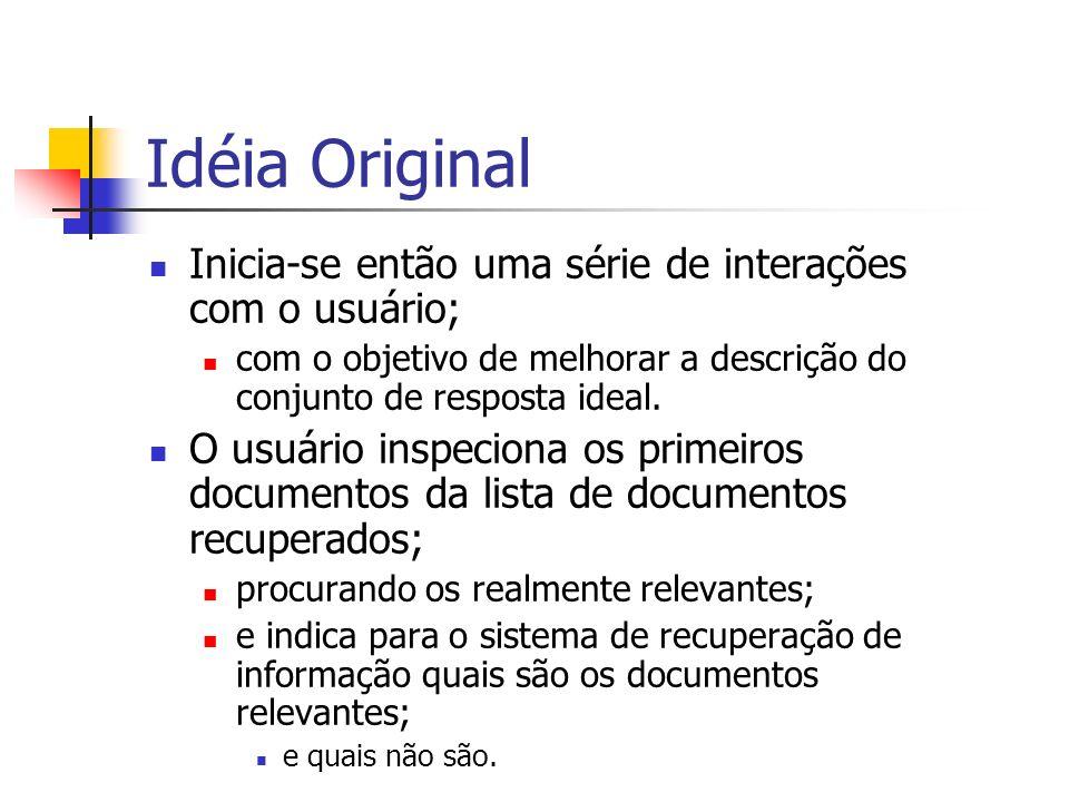Idéia Original Inicia-se então uma série de interações com o usuário; com o objetivo de melhorar a descrição do conjunto de resposta ideal. O usuário