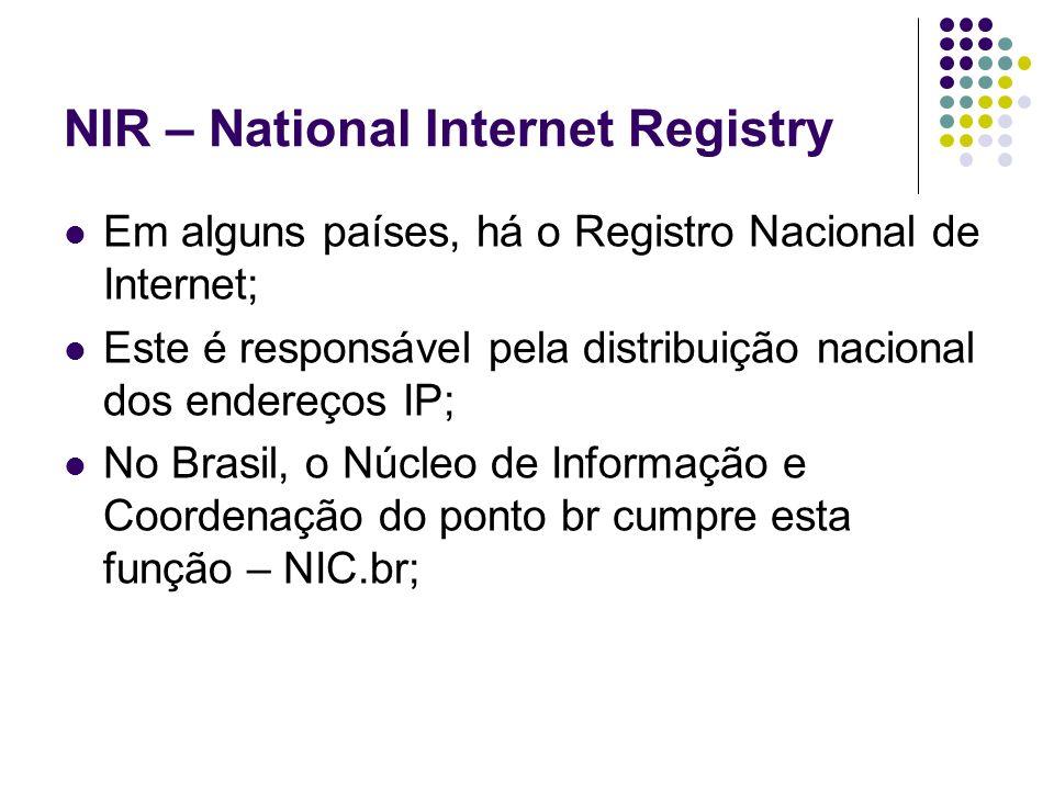 NIR – National Internet Registry Em alguns países, há o Registro Nacional de Internet; Este é responsável pela distribuição nacional dos endereços IP;