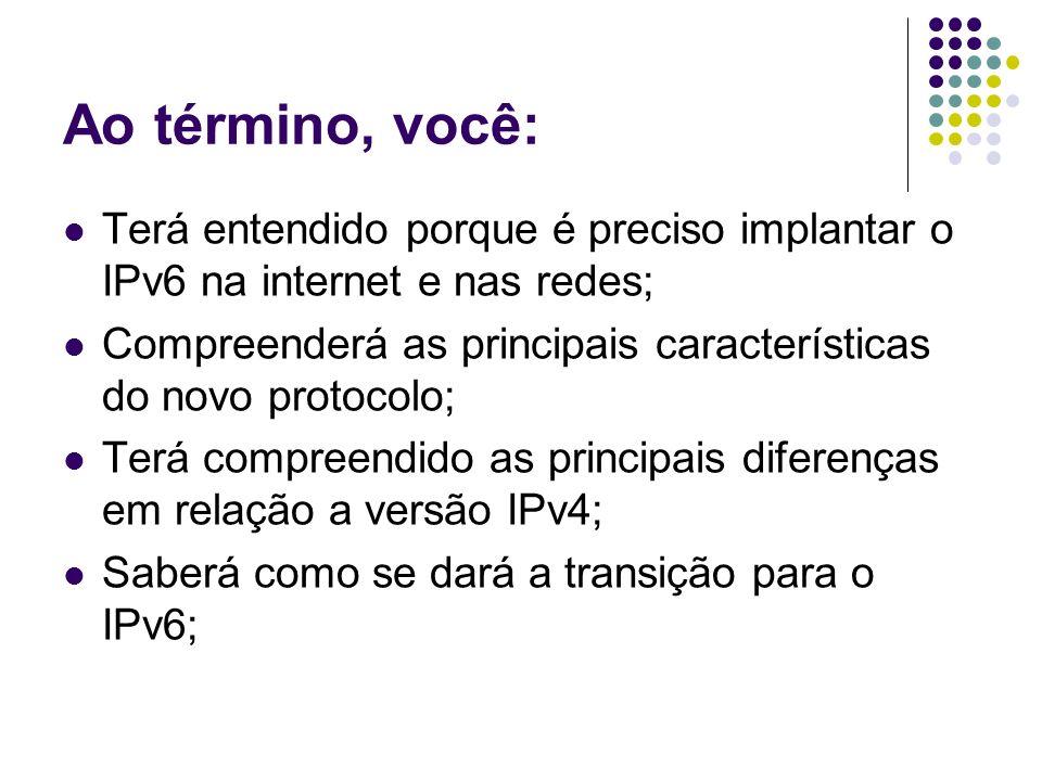 Ao término, você: Terá entendido porque é preciso implantar o IPv6 na internet e nas redes; Compreenderá as principais características do novo protoco