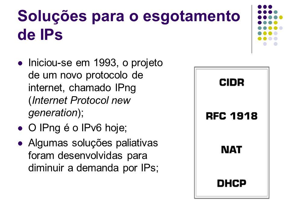 Soluções para o esgotamento de IPs Iniciou-se em 1993, o projeto de um novo protocolo de internet, chamado IPng (Internet Protocol new generation); O