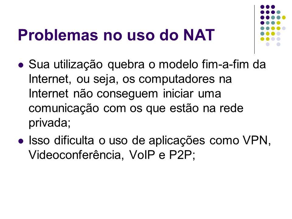Problemas no uso do NAT Sua utilização quebra o modelo fim-a-fim da Internet, ou seja, os computadores na Internet não conseguem iniciar uma comunicaç