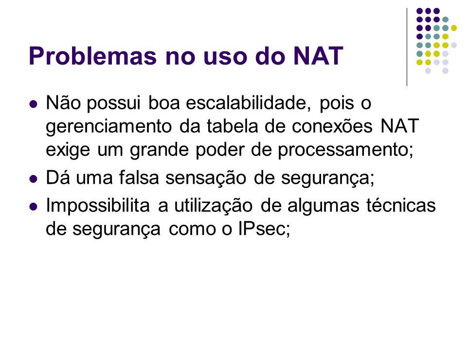 Problemas no uso do NAT Não possui boa escalabilidade, pois o gerenciamento da tabela de conexões NAT exige um grande poder de processamento; Dá uma f