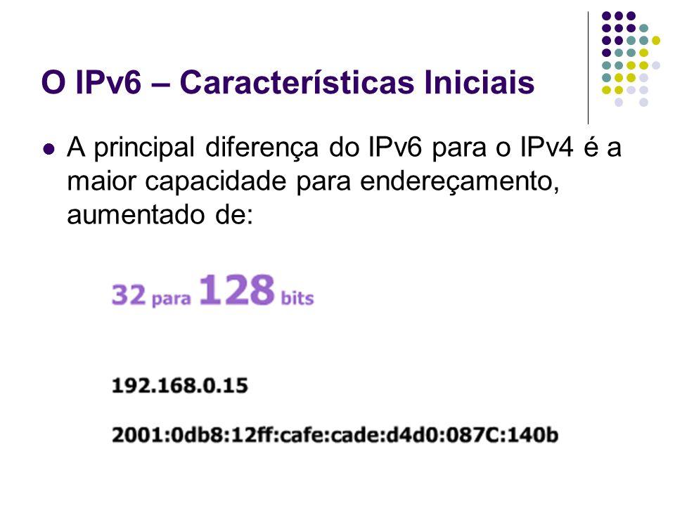 O IPv6 – Características Iniciais A principal diferença do IPv6 para o IPv4 é a maior capacidade para endereçamento, aumentado de: