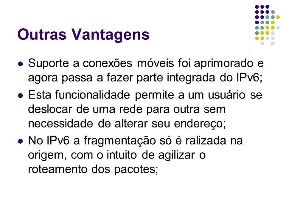 Outras Vantagens Suporte a conexões móveis foi aprimorado e agora passa a fazer parte integrada do IPv6; Esta funcionalidade permite a um usuário se d