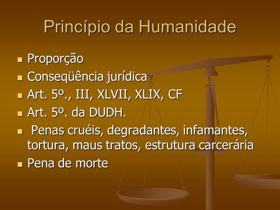 Princípio da Humanidade Proporção Proporção Conseqüência jurídica Conseqüência jurídica Art. 5º., III, XLVII, XLIX, CF Art. 5º., III, XLVII, XLIX, CF