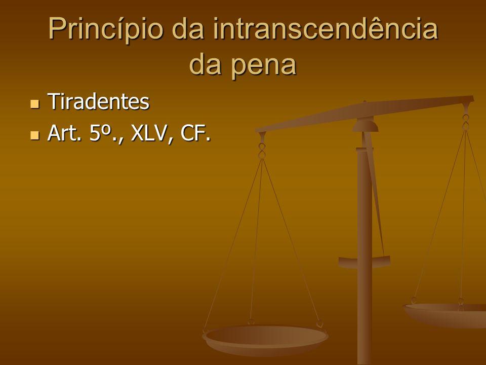 Princípio da intranscendência da pena Tiradentes Tiradentes Art. 5º., XLV, CF. Art. 5º., XLV, CF.