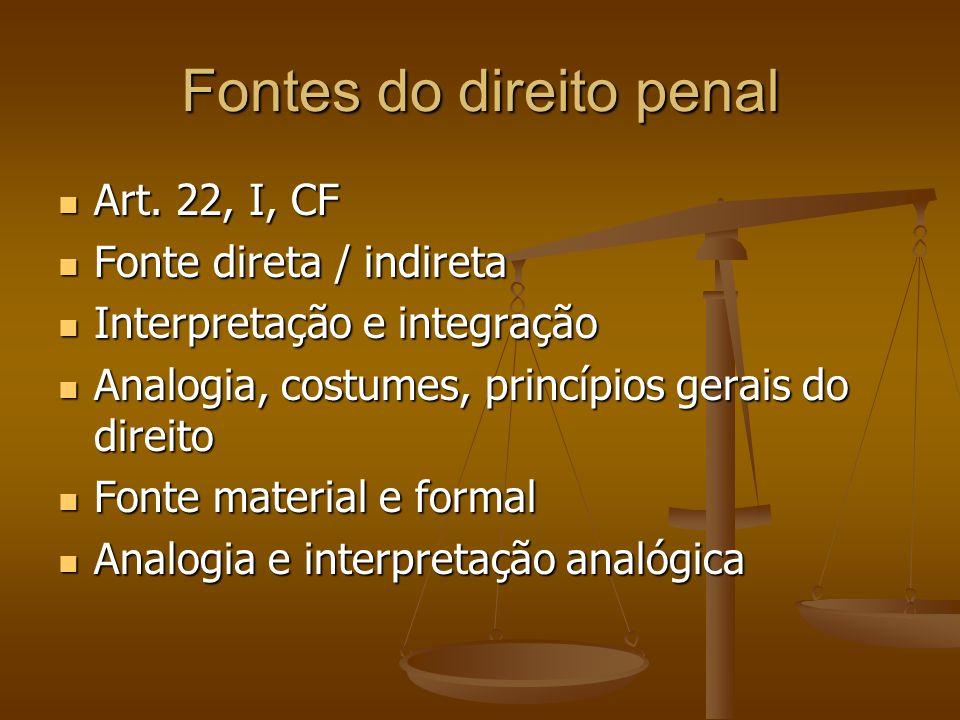 Fontes do direito penal Art. 22, I, CF Art. 22, I, CF Fonte direta / indireta Fonte direta / indireta Interpretação e integração Interpretação e integ